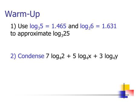 Warm-Up 1) Use log 3 5 = 1.465 and log 3 6 = 1.631 to approximate log 3 25 2) Condense 7 log 4 2 + 5 log 4 x + 3 log 4 y.