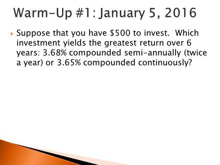  Suppose that you have $500 to invest. Which investment yields the greatest return over 6 years: 3.68% compounded semi-annually (twice a year) or 3.65%