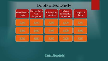 Double Jeopardy $200 Miscellaneous Facts Solving Logs with Properties Solving Log Equations Solving Exponential Equations Graphs of Logs $400 $600 $400.