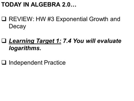 TODAY IN ALGEBRA 2.0…  REVIEW: HW #3 Exponential Growth and Decay  Learning Target 1: 7.4 You will evaluate logarithms.  Independent Practice.