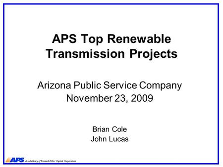 APS Top Renewable Transmission Projects Arizona Public Service Company November 23, 2009 Brian Cole John Lucas.