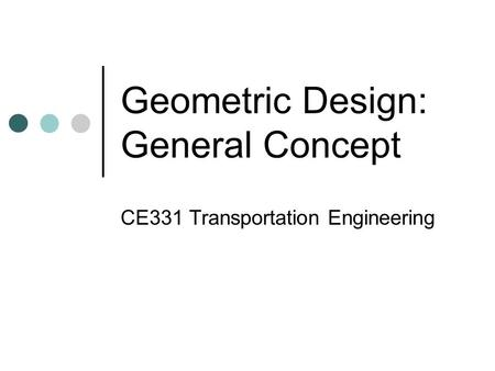 Geometric Design: General Concept CE331 Transportation Engineering.