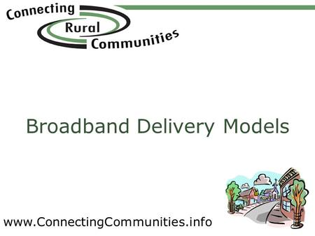 Www.ConnectingCommunities.info Broadband Delivery Models.