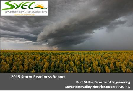 2015 Storm Readiness Report Kurt Miller, Director of Engineering Suwannee Valley Electric Cooperative, Inc.