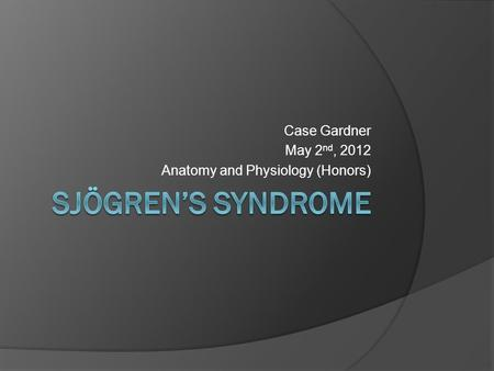 Case Gardner May 2 nd, 2012 Anatomy and Physiology (Honors)
