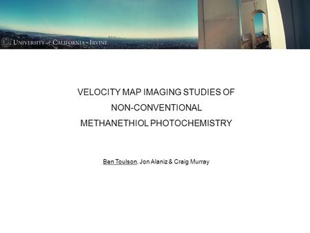 VELOCITY MAP IMAGING STUDIES OF NON-CONVENTIONAL METHANETHIOL PHOTOCHEMISTRY Ben Toulson, Jon Alaniz & Craig Murray.