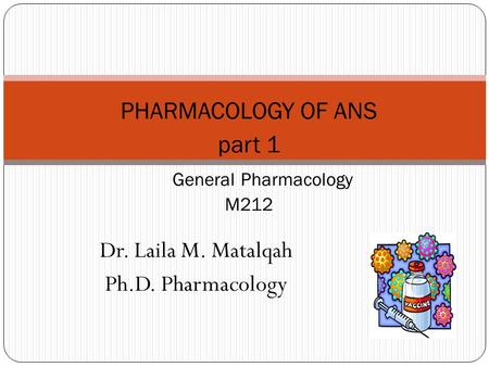 Dr. Laila M. Matalqah Ph.D. Pharmacology PHARMACOLOGY OF ANS part 1 General Pharmacology M212.