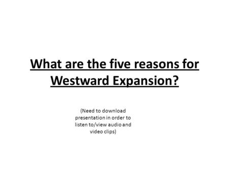 What are the five reasons for Westward Expansion? (Need to download presentation in order to listen to/view audio and video clips)