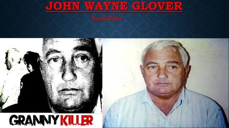 JOHN WAYNE GLOVER Serial Killer. BACKGROUND OF GLOVER Originally from a working class family in Wolverhampton, England, Glover was convicted of many petty.