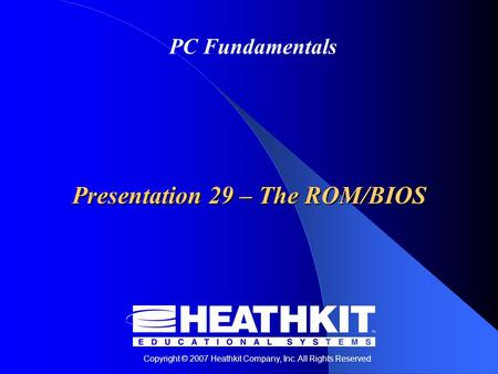 Copyright © 2007 Heathkit Company, Inc. All Rights Reserved PC Fundamentals Presentation 29 – The ROM/BIOS.