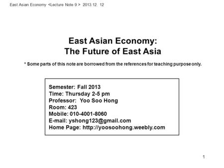 East Asian Economy: The Future of East Asia * Some parts of this note are borrowed from the references for teaching purpose only. East Asian Economy 2013.12.