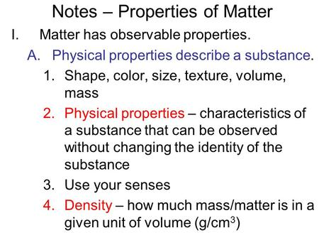 Notes – Properties of Matter I.Matter has observable properties. A.Physical properties describe a substance. 1.Shape, color, size, texture, volume, mass.
