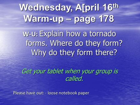 Wednesday, A[pril 16 th Warm-up – page 178 W-U: Explain how a tornado forms. Where do they form? Why do they form there? Get your tablet when your group.