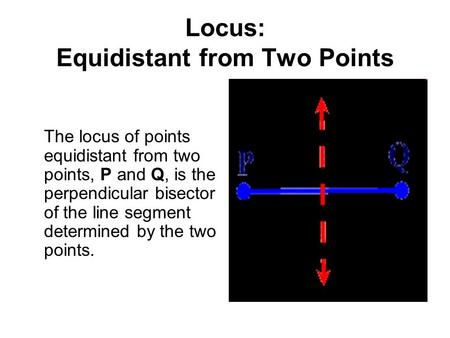 Locus: Equidistant from Two Points The locus of points equidistant from two points, P and Q, is the perpendicular bisector of the line segment determined.