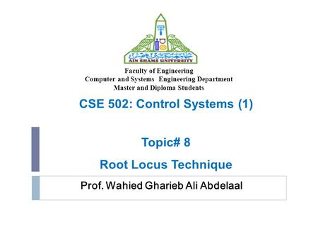 Prof. Wahied Gharieb Ali Abdelaal CSE 502: Control Systems (1) Topic# 8 Root Locus Technique Faculty of Engineering Computer and Systems Engineering Department.