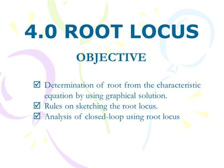 OBJECTIVE  Determination of root from the characteristic equation by using graphical solution.  Rules on sketching the root locus.  Analysis of closed-loop.