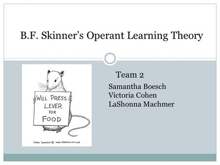 B.F. Skinner's Operant Learning Theory Team 2 Samantha Boesch Victoria Cohen LaShonna Machmer.