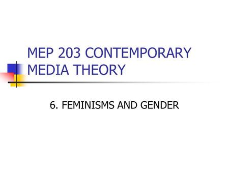 MEP 203 CONTEMPORARY MEDIA THEORY 6. FEMINISMS AND GENDER.