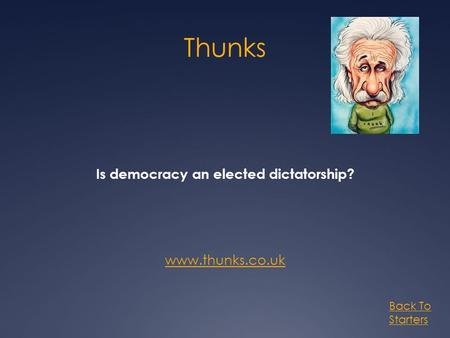 Thunks Is democracy an elected dictatorship? www.thunks.co.uk Back To Starters.