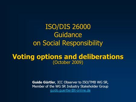Voting options and deliberations (October 2009) ISO/DIS 26000 Guidance on Social Responsibility Guido Gürtler, ICC Observer to ISO/TMB WG SR, Member of.