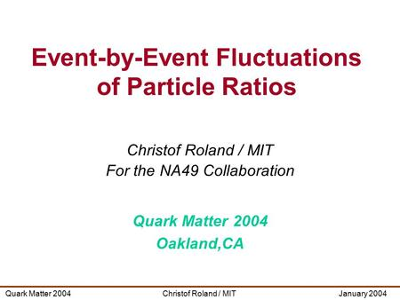 Christof Roland / MITQuark Matter 2004January 2004 Christof Roland / MIT For the NA49 Collaboration Quark Matter 2004 Oakland,CA Event-by-Event Fluctuations.