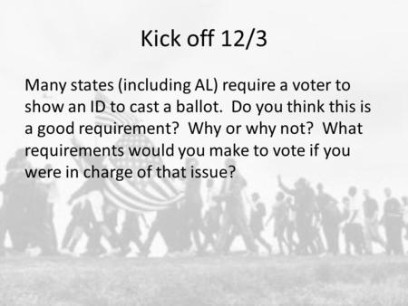 Kick off 12/3 Many states (including AL) require a voter to show an ID to cast a ballot. Do you think this is a good requirement? Why or why not? What.
