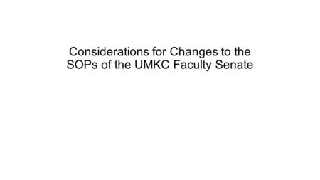Considerations for Changes to the SOPs of the UMKC Faculty Senate.