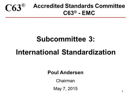 1 Accredited Standards Committee C63 ® - EMC Subcommittee 3: International Standardization Poul Andersen Chairman May 7, 2015.
