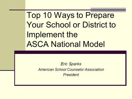 Top 10 Ways to Prepare Your School or District to Implement the ASCA National Model Eric Sparks American School Counselor Association President.