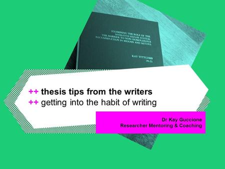 Dr Kay Guccione Researcher Mentoring & Coaching ++ thesis tips from the writers ++ getting into the habit of writing.