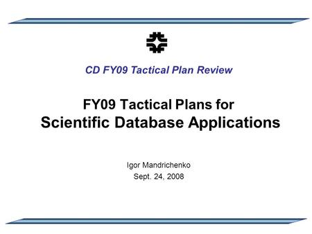 CD FY09 Tactical Plan Review FY09 Tactical Plans for Scientific Database Applications Igor Mandrichenko Sept. 24, 2008.