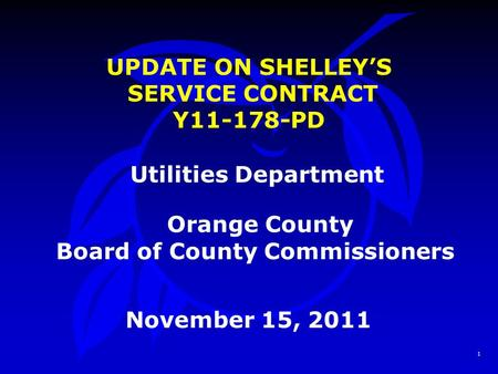1 UPDATE ON SHELLEY'S SERVICE CONTRACT Y11-178-PD Utilities Department Orange County Board of County Commissioners November 15, 2011.