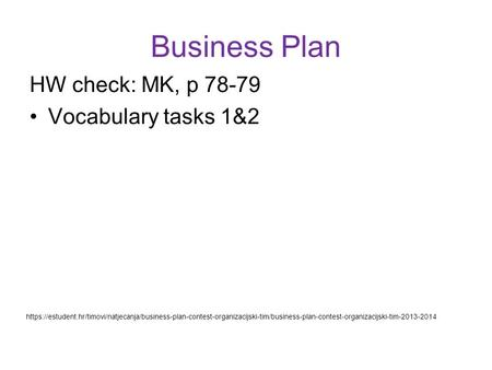 Business Plan HW check: MK, p 78-79 Vocabulary tasks 1&2 https://estudent.hr/timovi/natjecanja/business-plan-contest-organizacijski-tim/business-plan-contest-organizacijski-tim-2013-2014.