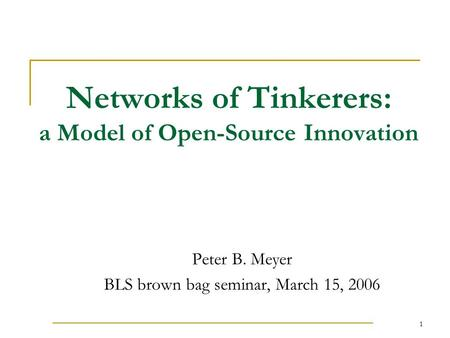 1 Networks of Tinkerers: a Model of Open-Source Innovation Peter B. Meyer BLS brown bag seminar, March 15, 2006.