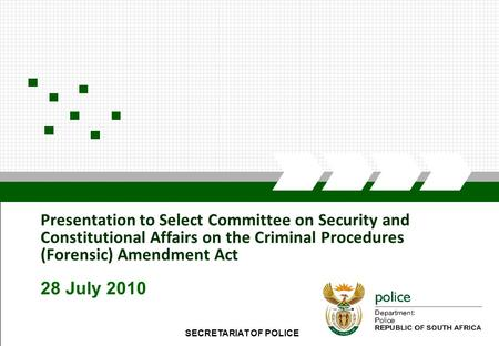 SECRETARIAT OF POLICE1 Presentation to Select Committee on Security and Constitutional Affairs on the Criminal Procedures (Forensic) Amendment Act 28 July.