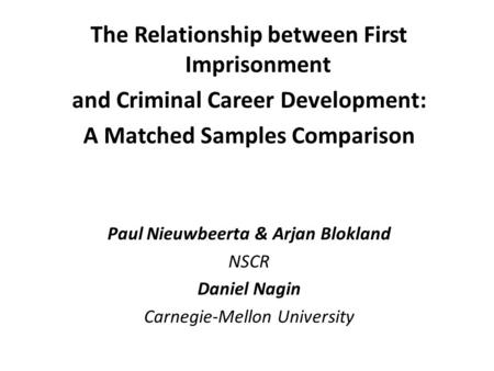 The Relationship between First Imprisonment and Criminal Career Development: A Matched Samples Comparison Paul Nieuwbeerta & Arjan Blokland NSCR Daniel.