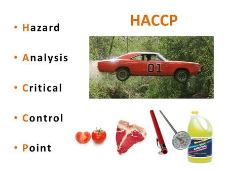 HACCP Hazard Analysis Critical Control Point. Hazard = Something Dangerous Biological Physical Chemical.