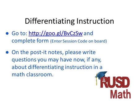 Differentiating Instruction ● Go to:  and complete form (Enter Session Code on board)http://goo.gl/BvCzSw ● On the post-it notes, please.