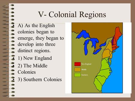 V- Colonial Regions A) As the English colonies began to emerge, they began to develop into three distinct regions. 1) New England 2) The Middle Colonies.
