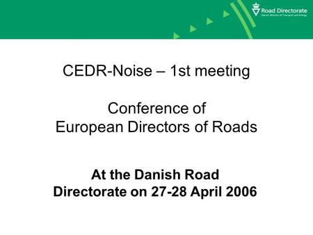 CEDR-Noise – 1st meeting Conference of European Directors of Roads At the Danish Road Directorate on 27-28 April 2006.