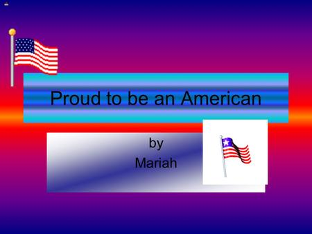 Proud to be an American by Mariah. My 1 st Reason There are many reasons why I am proud to be an American! America is free, has lots of schooling and.