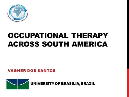 OCCUPATIONAL THERAPY ACROSS SOUTH AMERICA VAGNER DOS SANTOS UNIVERSITY OF BRASILIA, BRAZIL.