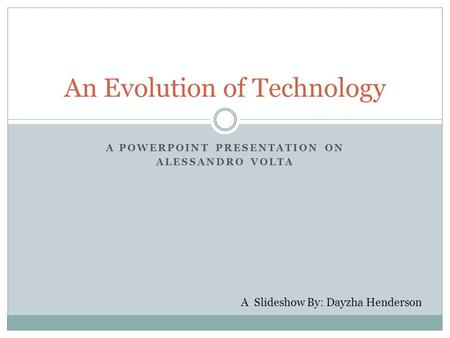 A POWERPOINT PRESENTATION ON ALESSANDRO VOLTA An Evolution of Technology A Slideshow By: Dayzha Henderson.