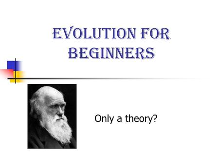 Evolution for Beginners Only a theory?. Basic premises for this discussion Evolution is not a belief system. It is a scientific concept. It has no role.