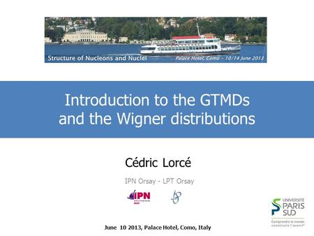 Cédric Lorcé IPN Orsay - LPT Orsay Introduction to the GTMDs and the Wigner distributions June 10 2013, Palace Hotel, Como, Italy.