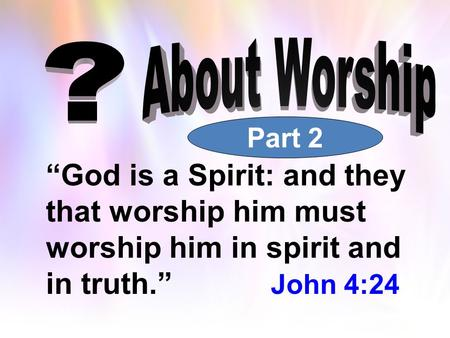 """God is a Spirit: and they that worship him must worship him in spirit and in truth."" John 4:24 Part 2."