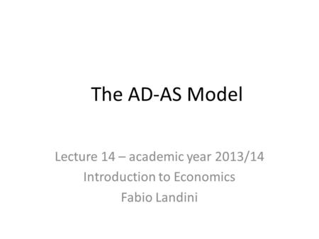 The AD-AS Model Lecture 14 – academic year 2013/14 Introduction to Economics Fabio Landini.