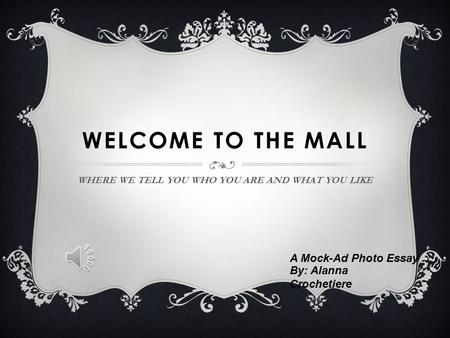 WELCOME TO THE MALL WHERE WE TELL YOU WHO YOU ARE AND WHAT YOU LIKE A Mock-Ad Photo Essay By: Alanna Crochetiere.