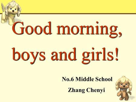 Good morning, boys and girls! No.6 Middle School Zhang Chenyi.