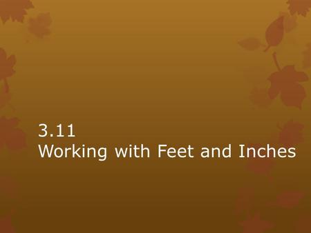 3.11 Working with Feet and Inches. Sometimes lengths are little more or a little less than a whole number of feet. What are some different ways to say.